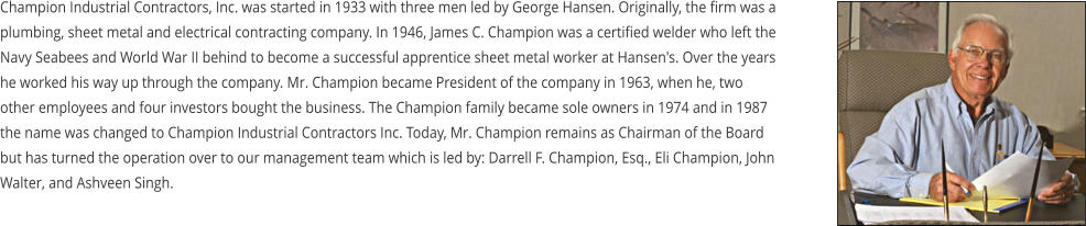 Champion Industrial Contractors, Inc. was started in 1933 with three men led by George Hansen. Originally, the firm was a plumbing, sheet metal and electrical contracting company. In 1946, James C. Champion was a certified welder who left the Navy Seabees and World War II behind to become a successful apprentice sheet metal worker at Hansen's. Over the years he worked his way up through the company. Mr. Champion became President of the company in 1963, when he, two other employees and four investors bought the business. The Champion family became sole owners in 1974 and in 1987 the name was changed to Champion Industrial Contractors Inc. Today, Mr. Champion remains as Chairman of the Board but has turned the operation over to our management team which is led by: Darrell F. Champion, Esq., Eli Champion, John Walter, and Ashveen Singh.