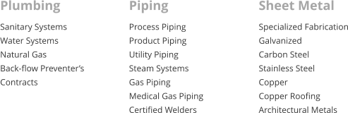 Plumbing Sanitary Systems Water Systems Natural Gas Back-flow Preventer's Contracts Piping Process Piping Product Piping Utility Piping Steam Systems Gas Piping Medical Gas Piping Certified Welders  Sheet Metal Specialized Fabrication Galvanized Carbon Steel Stainless Steel Copper  Copper Roofing  Architectural Metals